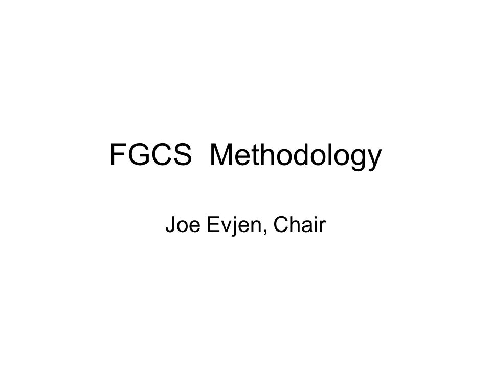 FGCS Methodology Joe Evjen, Chair