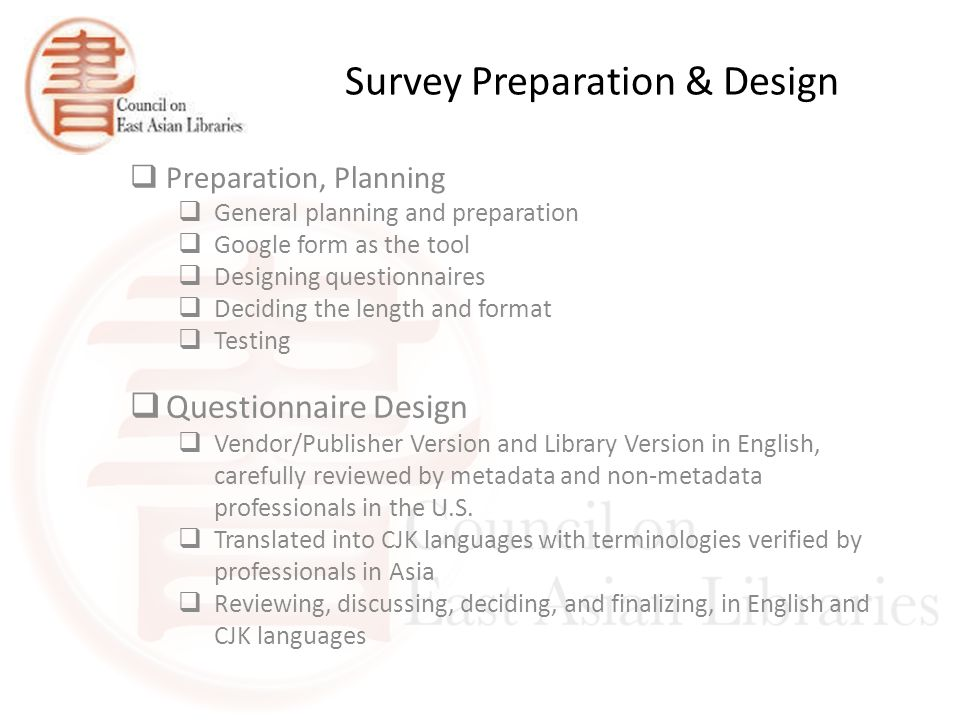 Survey Preparation & Design  Preparation, Planning  General planning and preparation  Google form as the tool  Designing questionnaires  Deciding the length and format  Testing  Questionnaire Design  Vendor/Publisher Version and Library Version in English, carefully reviewed by metadata and non-metadata professionals in the U.S.