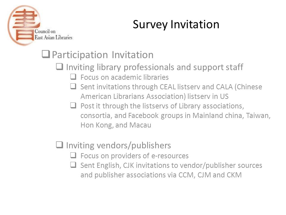 Survey Invitation  Participation Invitation  Inviting library professionals and support staff  Focus on academic libraries  Sent invitations through CEAL listserv and CALA (Chinese American Librarians Association) listserv in US  Post it through the listservs of Library associations, consortia, and Facebook groups in Mainland china, Taiwan, Hon Kong, and Macau  Inviting vendors/publishers  Focus on providers of e-resources  Sent English, CJK invitations to vendor/publisher sources and publisher associations via CCM, CJM and CKM