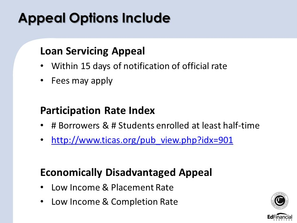 Loan Servicing Appeal Within 15 days of notification of official rate Fees may apply Participation Rate Index # Borrowers & # Students enrolled at least half-time http://www.ticas.org/pub_view.php?idx=901 Economically Disadvantaged Appeal Low Income & Placement Rate Low Income & Completion Rate Appeal Options Include