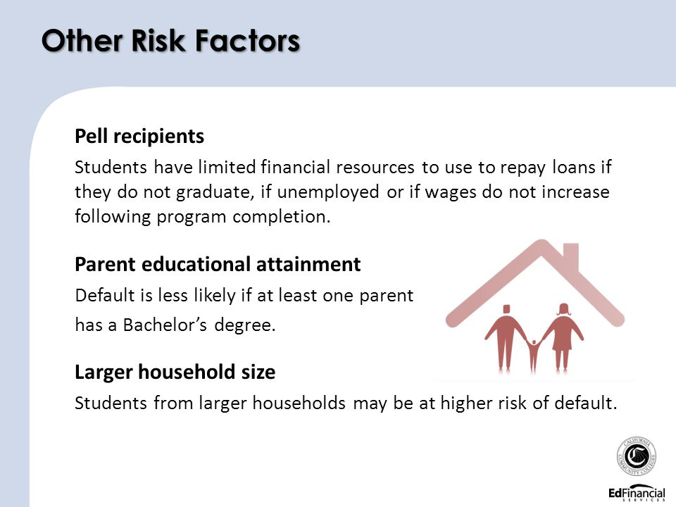 Other Risk Factors Pell recipients Students have limited financial resources to use to repay loans if they do not graduate, if unemployed or if wages do not increase following program completion.