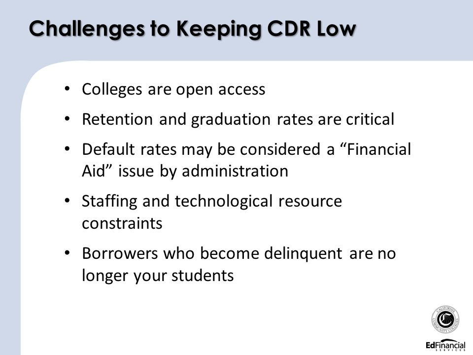 Colleges are open access Retention and graduation rates are critical Default rates may be considered a Financial Aid issue by administration Staffing and technological resource constraints Borrowers who become delinquent are no longer your students Challenges to Keeping CDR Low