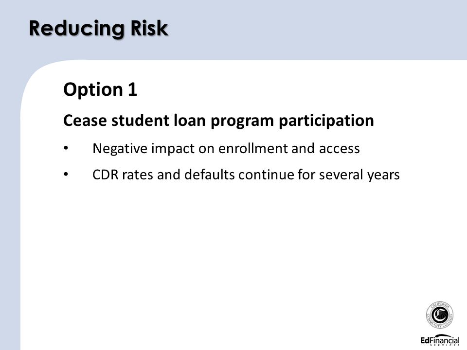 Option 1 Cease student loan program participation Negative impact on enrollment and access CDR rates and defaults continue for several years Reducing