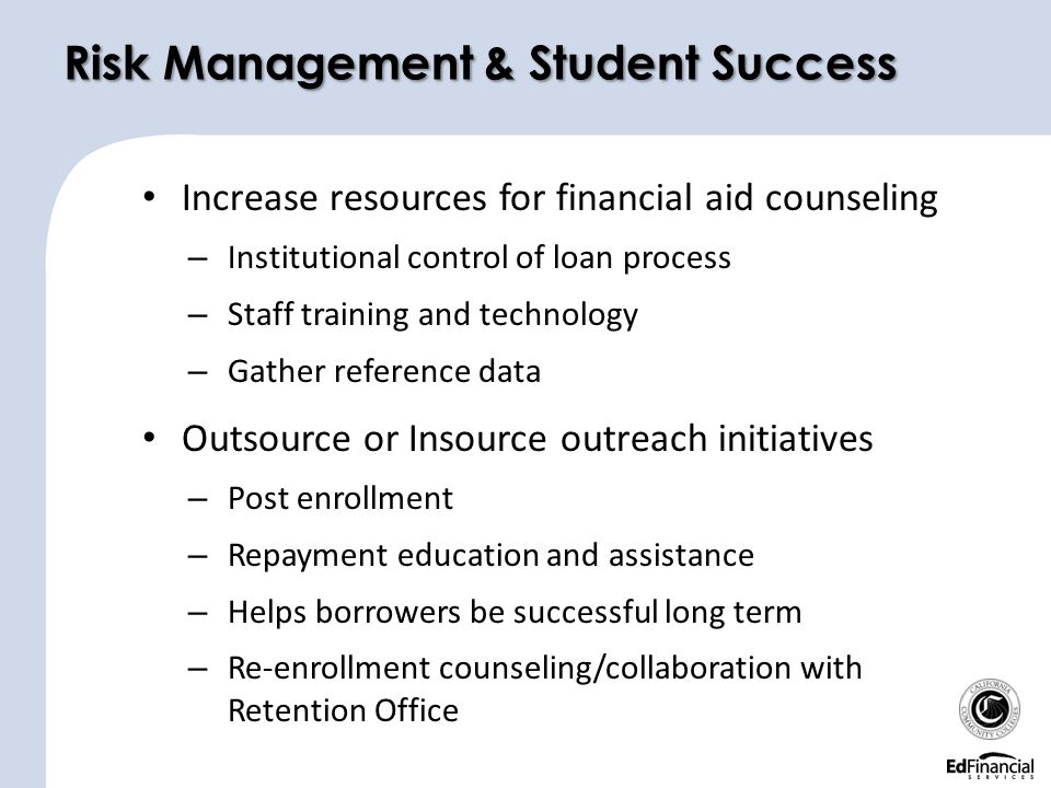 Increase resources for financial aid counseling – Institutional control of loan process – Staff training and technology – Gather reference data Outsource or Insource outreach initiatives – Post enrollment – Repayment education and assistance – Helps borrowers be successful long term – Re-enrollment counseling/collaboration with Retention Office Risk Management & Student Success