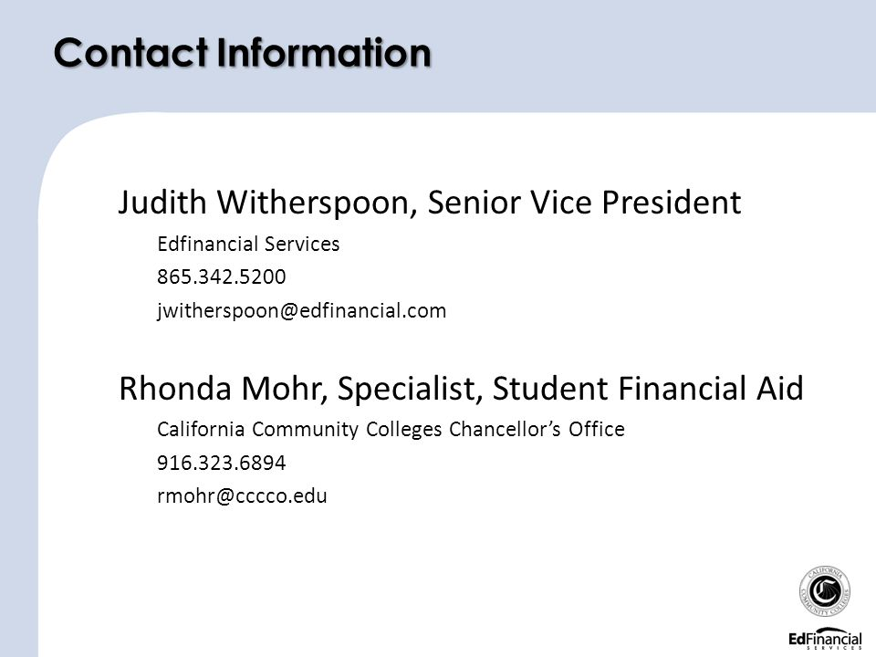 Judith Witherspoon, Senior Vice President Edfinancial Services 865.342.5200 jwitherspoon@edfinancial.com Rhonda Mohr, Specialist, Student Financial Aid California Community Colleges Chancellor's Office 916.323.6894 rmohr@cccco.edu Contact Information