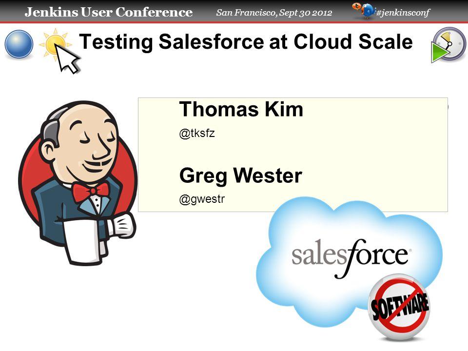 Jenkins User Conference San Francisco, Sept 30 2012 #jenkinsconf Testing Salesforce at Cloud Scale Thomas Kim @tksfz Greg Wester @gwestr