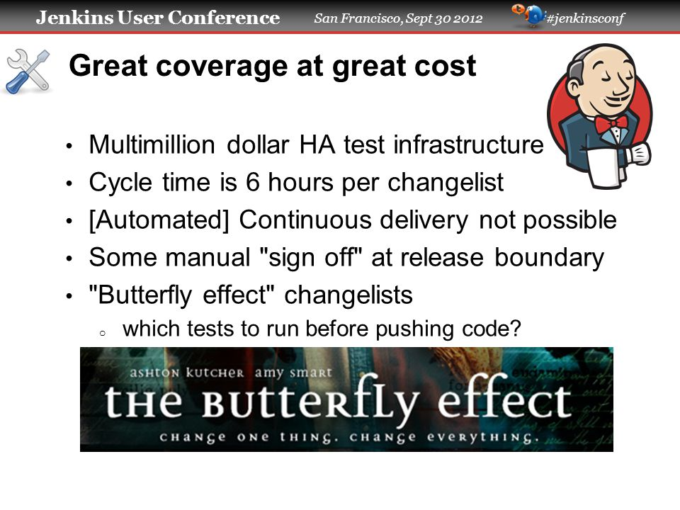 Jenkins User Conference San Francisco, Sept 30 2012 #jenkinsconf Great coverage at great cost Multimillion dollar HA test infrastructure Cycle time is