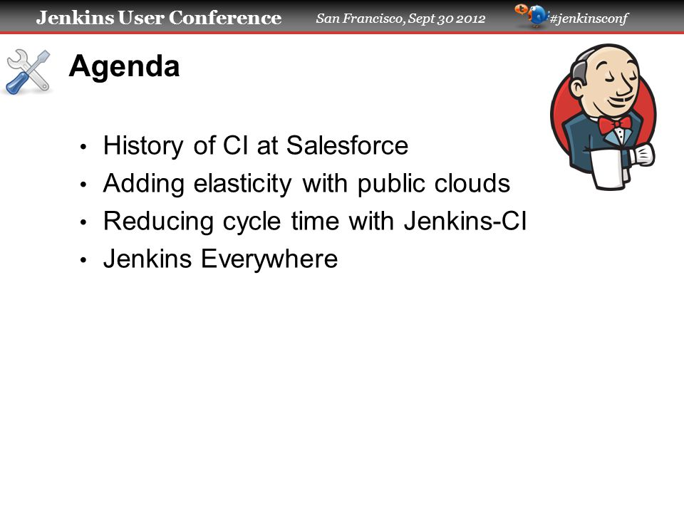Jenkins User Conference San Francisco, Sept 30 2012 #jenkinsconf Agenda History of CI at Salesforce Adding elasticity with public clouds Reducing cycl