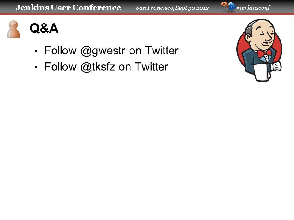 Jenkins User Conference San Francisco, Sept 30 2012 #jenkinsconf Q&A Follow @gwestr on Twitter Follow @tksfz on Twitter