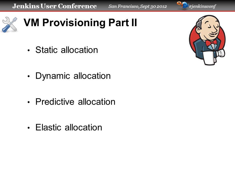 Jenkins User Conference San Francisco, Sept 30 2012 #jenkinsconf VM Provisioning Part II Static allocation Dynamic allocation Predictive allocation El