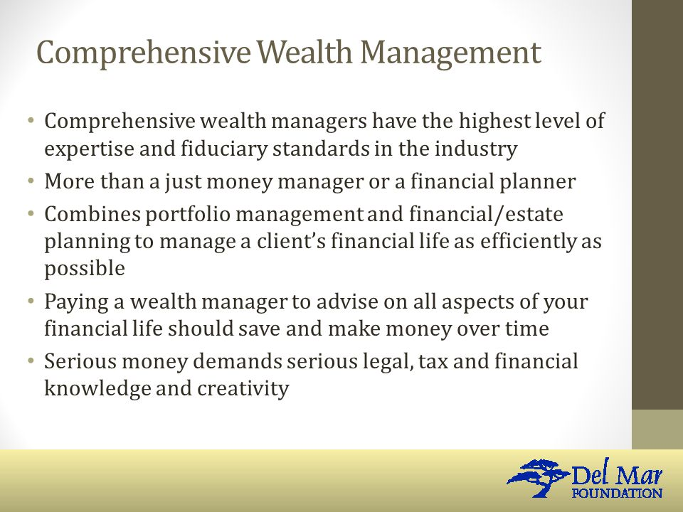 Comprehensive Wealth Management Comprehensive wealth managers have the highest level of expertise and fiduciary standards in the industry More than a just money manager or a financial planner Combines portfolio management and financial/estate planning to manage a client's financial life as efficiently as possible Paying a wealth manager to advise on all aspects of your financial life should save and make money over time Serious money demands serious legal, tax and financial knowledge and creativity