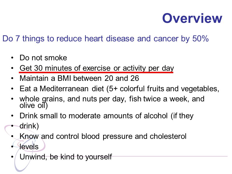 Do not smoke Get 30 minutes of exercise or activity per day Maintain a BMI between 20 and 26 Eat a Mediterranean diet (5+ colorful fruits and vegetables, whole grains, and nuts per day, fish twice a week, and olive oil) Drink small to moderate amounts of alcohol (if they drink) Know and control blood pressure and cholesterol levels Unwind, be kind to yourself Do 7 things to reduce heart disease and cancer by 50% Overview