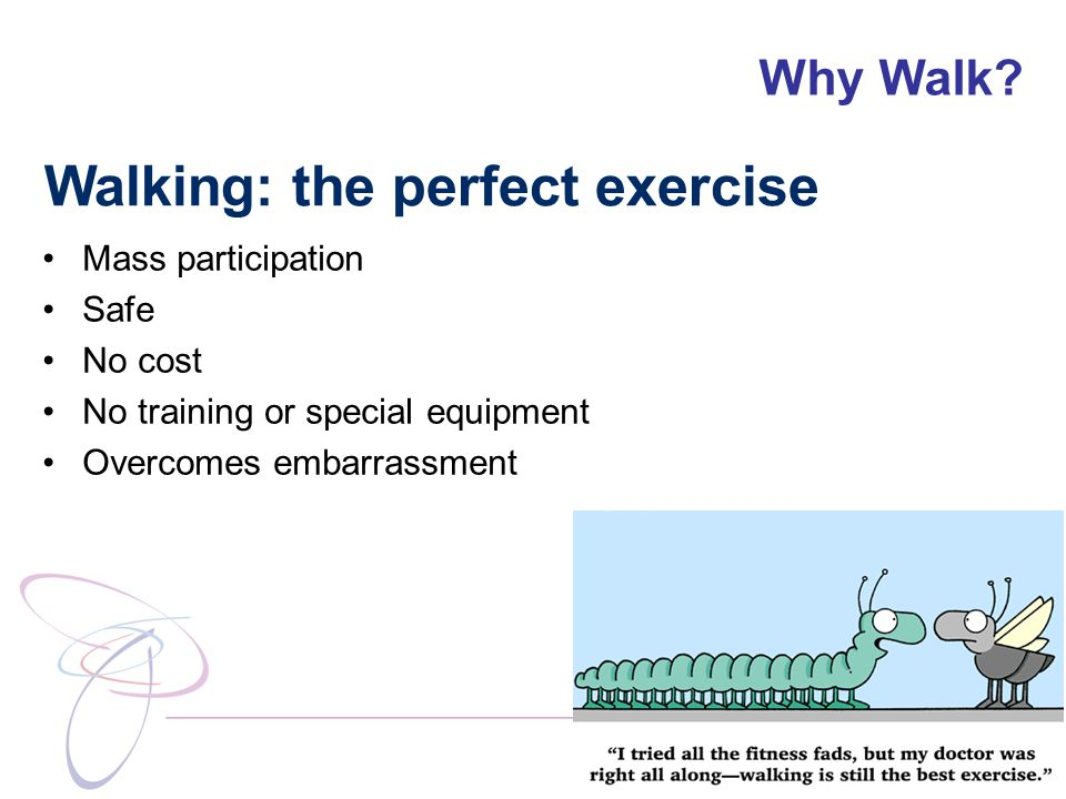 Why Walk? Walking: the perfect exercise Mass participation Safe No cost No training or special equipment Overcomes embarrassment