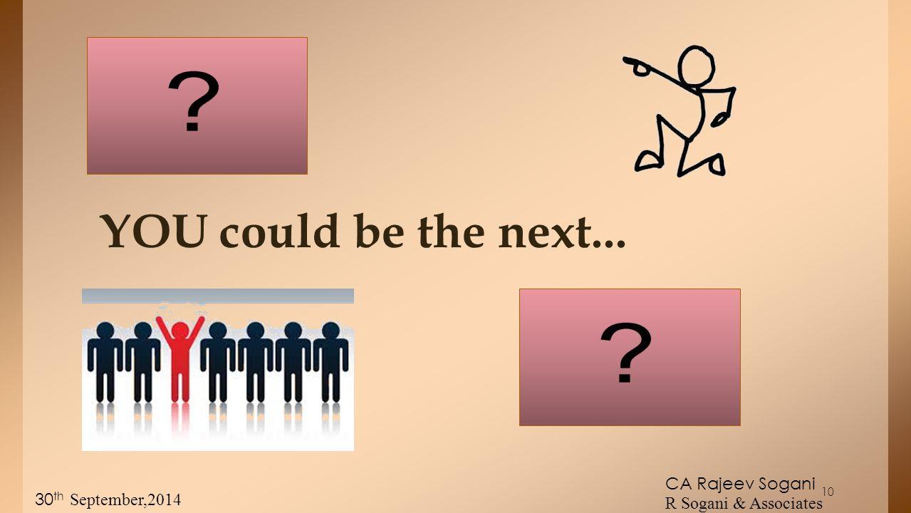 YOU could be the next... CA Rajeev Sogani R Sogani & Associates 30 th September,2014 10
