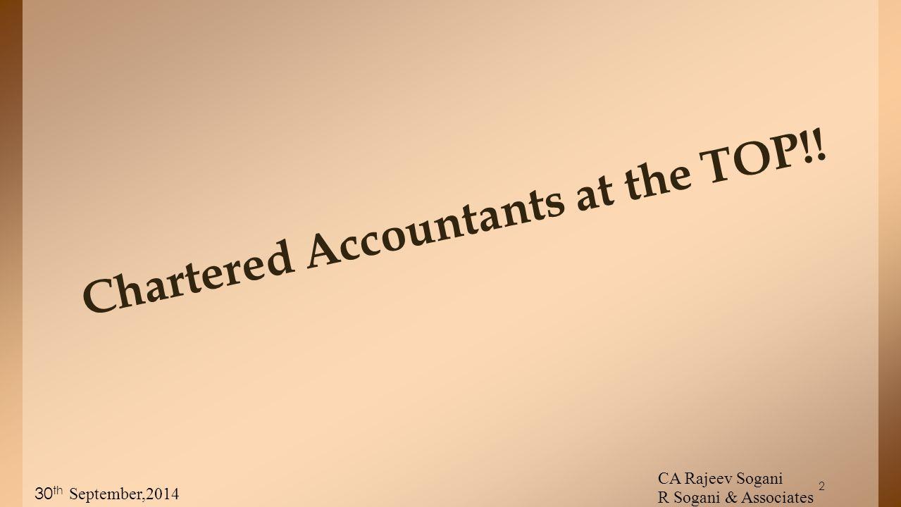 2 Chartered Accountants at the TOP!! 30 th September,2014 CA Rajeev Sogani R Sogani & Associates