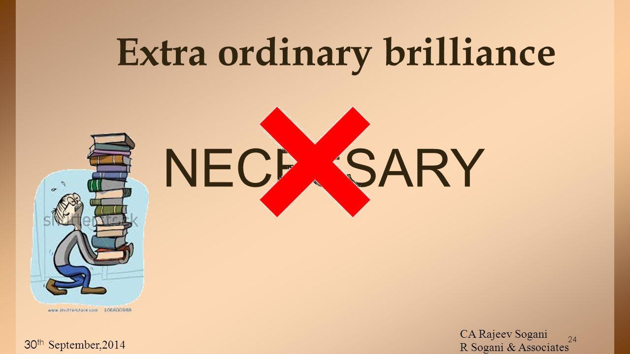 Extra ordinary brilliance NECESSARY CA Rajeev Sogani R Sogani & Associates 30 th September,2014 24