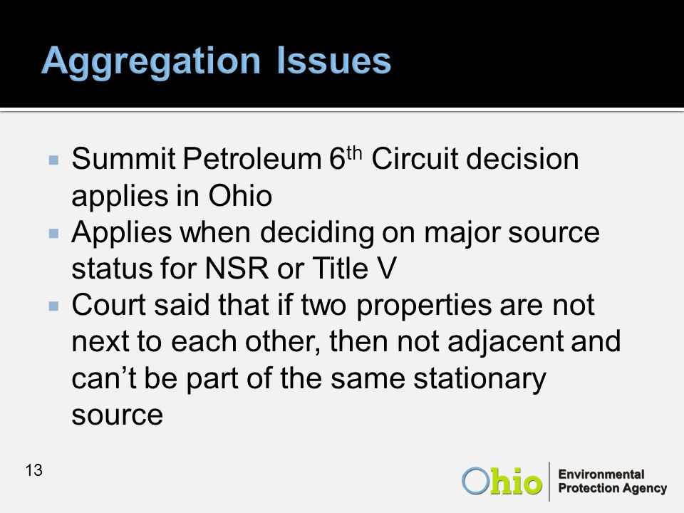  Summit Petroleum 6 th Circuit decision applies in Ohio  Applies when deciding on major source status for NSR or Title V  Court said that if two properties are not next to each other, then not adjacent and can't be part of the same stationary source 13