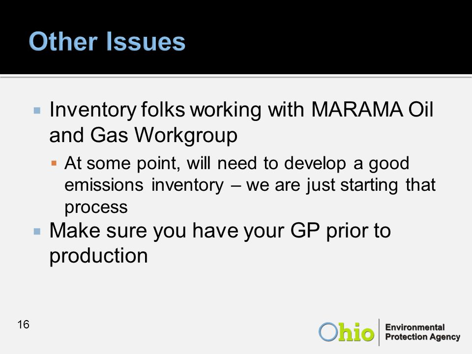  Inventory folks working with MARAMA Oil and Gas Workgroup  At some point, will need to develop a good emissions inventory – we are just starting that process  Make sure you have your GP prior to production 16