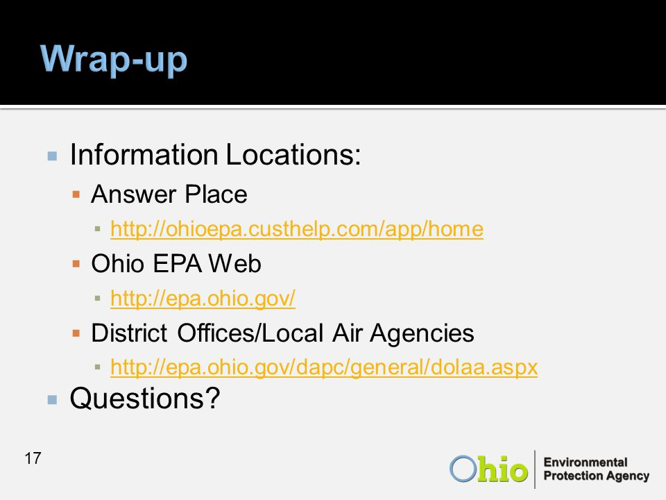  Information Locations:  Answer Place ▪http://ohioepa.custhelp.com/app/homehttp://ohioepa.custhelp.com/app/home  Ohio EPA Web ▪http://epa.ohio.gov/http://epa.ohio.gov/  District Offices/Local Air Agencies ▪http://epa.ohio.gov/dapc/general/dolaa.aspxhttp://epa.ohio.gov/dapc/general/dolaa.aspx  Questions.