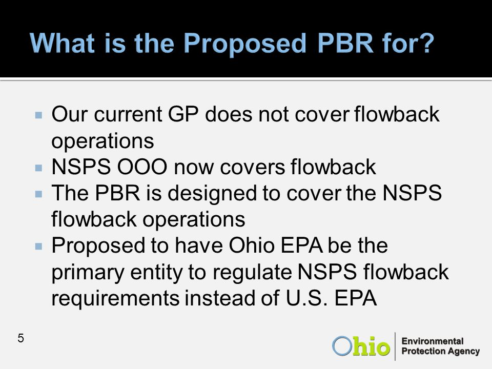  Our current GP does not cover flowback operations  NSPS OOO now covers flowback  The PBR is designed to cover the NSPS flowback operations  Proposed to have Ohio EPA be the primary entity to regulate NSPS flowback requirements instead of U.S.
