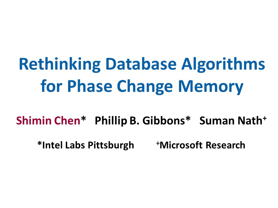 Rethinking Database Algorithms for Phase Change Memory Shimin Chen* Phillip B. Gibbons* Suman Nath + *Intel Labs Pittsburgh + Microsoft Research