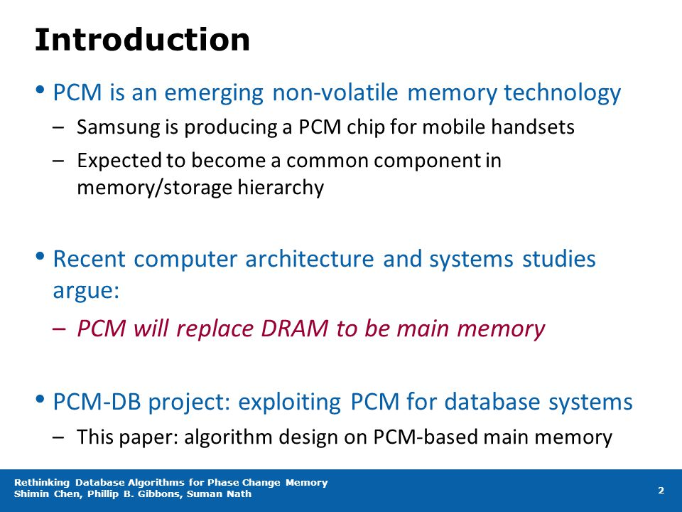Introduction PCM is an emerging non-volatile memory technology –Samsung is producing a PCM chip for mobile handsets –Expected to become a common compo