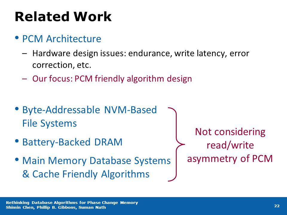 Related Work PCM Architecture –Hardware design issues: endurance, write latency, error correction, etc. –Our focus: PCM friendly algorithm design Byte