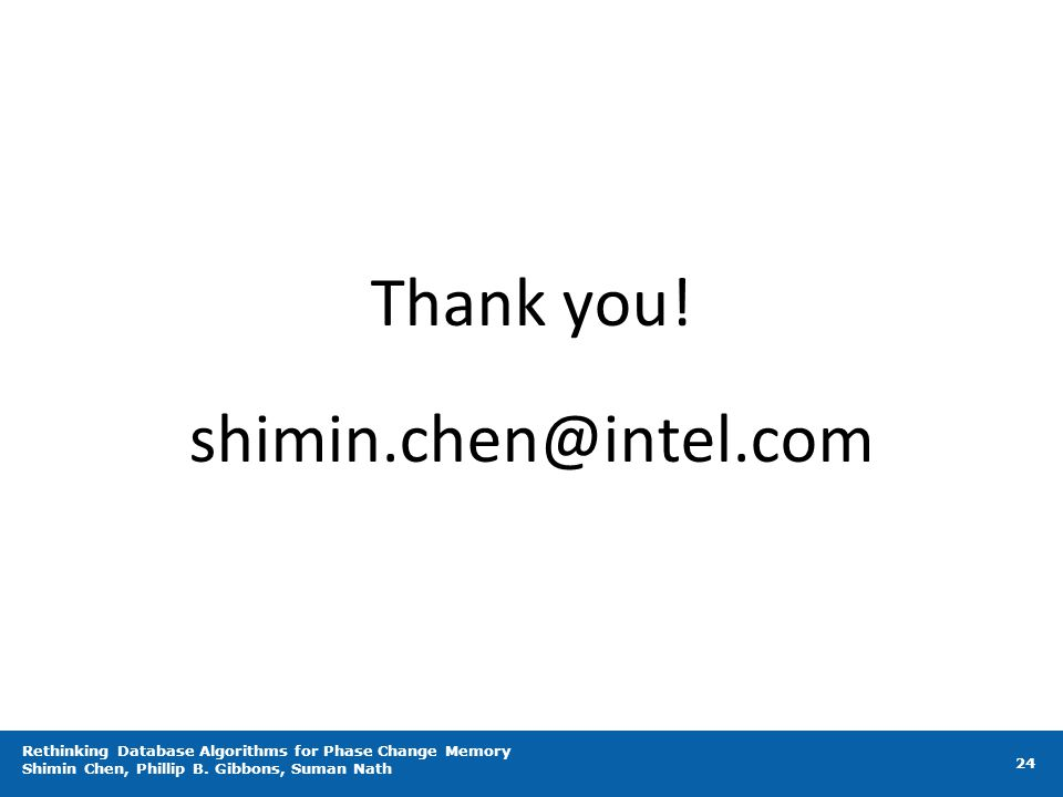 Rethinking Database Algorithms for Phase Change Memory Shimin Chen, Phillip B. Gibbons, Suman Nath 24 Thank you! shimin.chen@intel.com