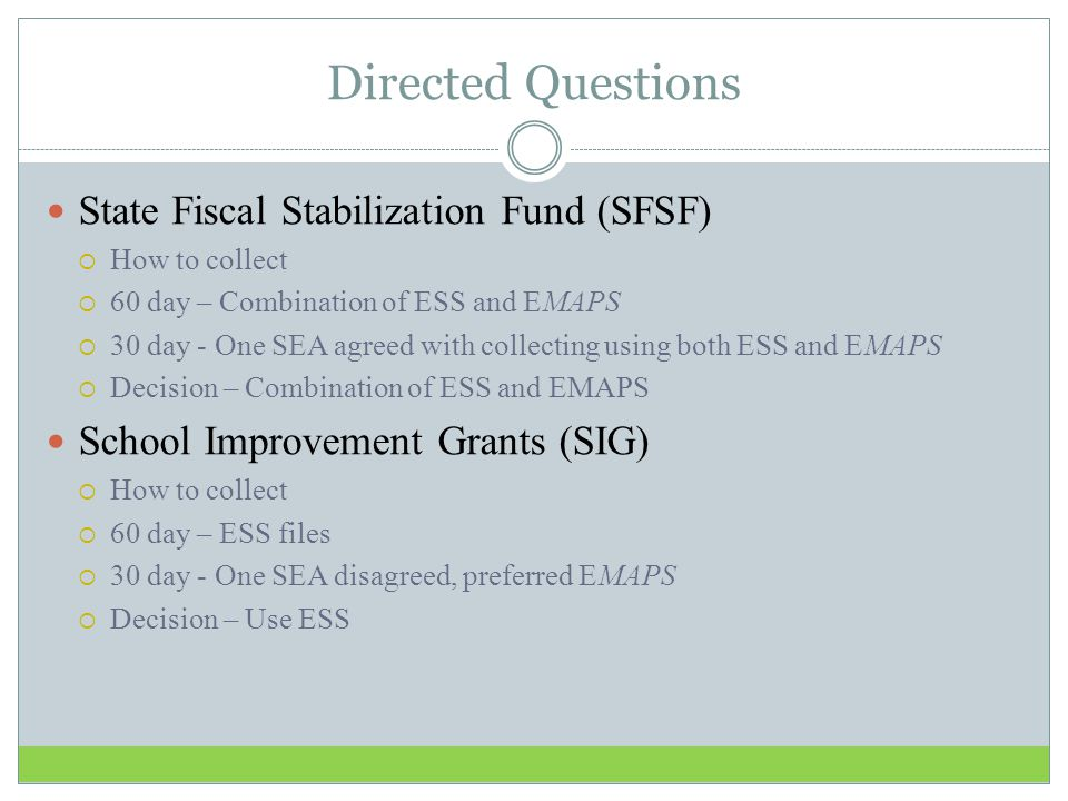 Directed Questions State Fiscal Stabilization Fund (SFSF)  How to collect  60 day – Combination of ESS and EMAPS  30 day - One SEA agreed with collecting using both ESS and EMAPS  Decision – Combination of ESS and EMAPS School Improvement Grants (SIG)  How to collect  60 day – ESS files  30 day - One SEA disagreed, preferred EMAPS  Decision – Use ESS