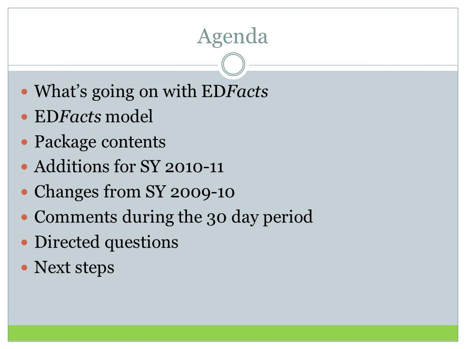 Agenda What's going on with EDFacts EDFacts model Package contents Additions for SY 2010-11 Changes from SY 2009-10 Comments during the 30 day period Directed questions Next steps
