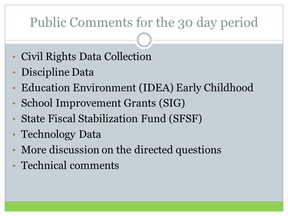 Public Comments for the 30 day period Civil Rights Data Collection Discipline Data Education Environment (IDEA) Early Childhood School Improvement Grants (SIG) State Fiscal Stabilization Fund (SFSF) Technology Data More discussion on the directed questions Technical comments