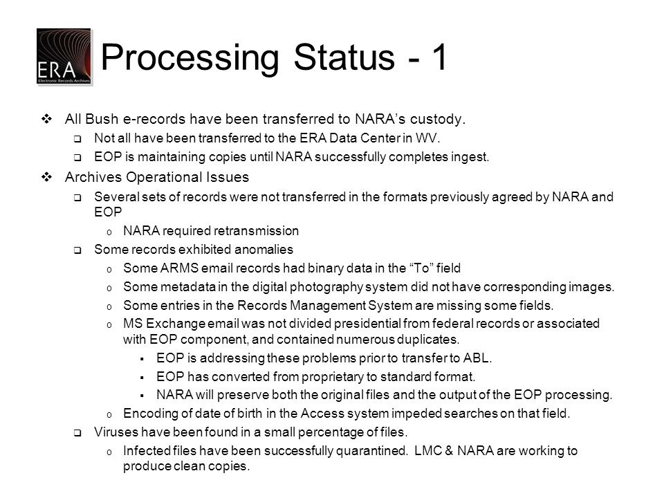 Processing Status - 1  All Bush e-records have been transferred to NARA's custody.  Not all have been transferred to the ERA Data Center in WV.  EO