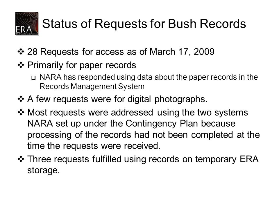 Status of Requests for Bush Records  28 Requests for access as of March 17, 2009  Primarily for paper records  NARA has responded using data about the paper records in the Records Management System  A few requests were for digital photographs.