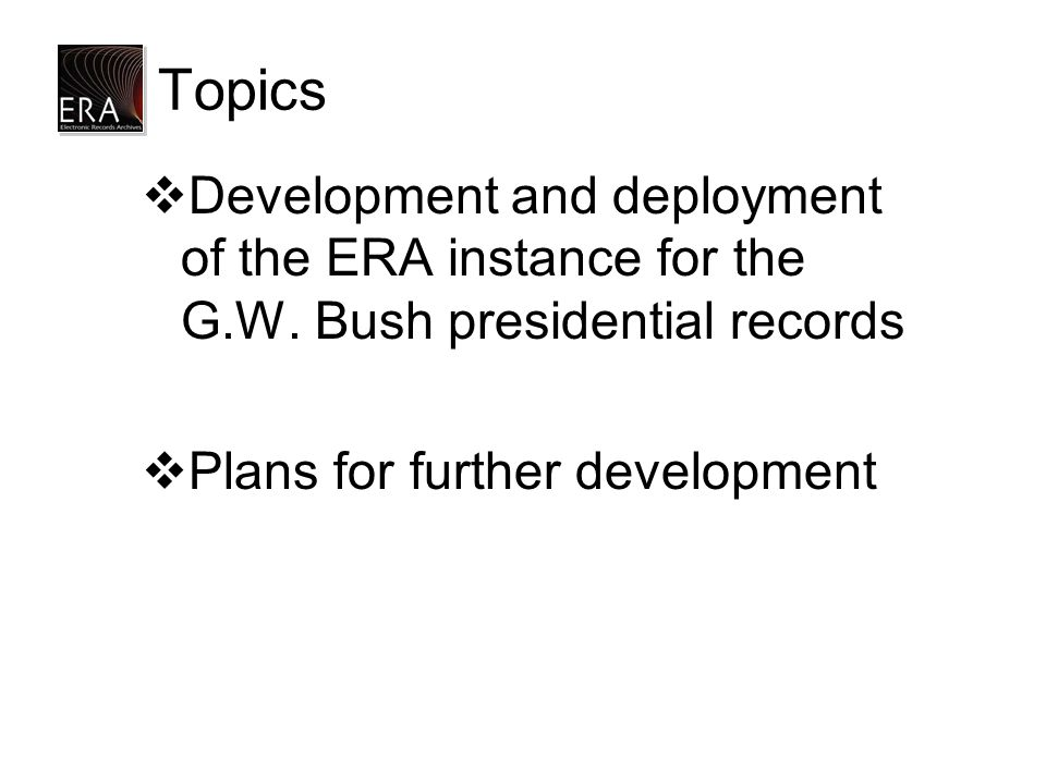 Topics  Development and deployment of the ERA instance for the G.W. Bush presidential records  Plans for further development