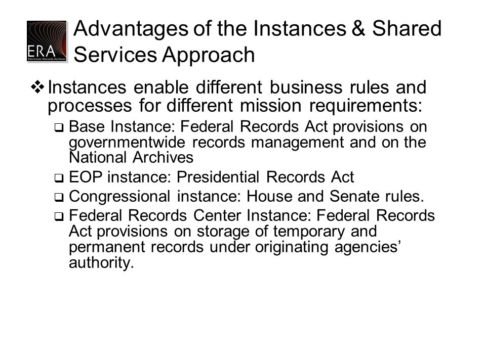Advantages of the Instances & Shared Services Approach  Instances enable different business rules and processes for different mission requirements: 