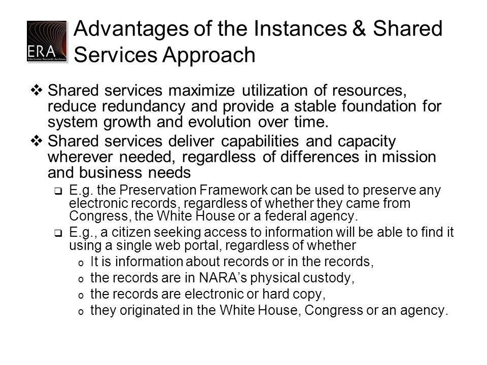 Advantages of the Instances & Shared Services Approach  Shared services maximize utilization of resources, reduce redundancy and provide a stable foundation for system growth and evolution over time.