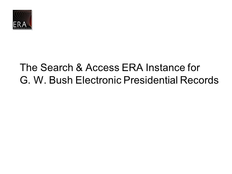 The Search & Access ERA Instance for G. W. Bush Electronic Presidential Records