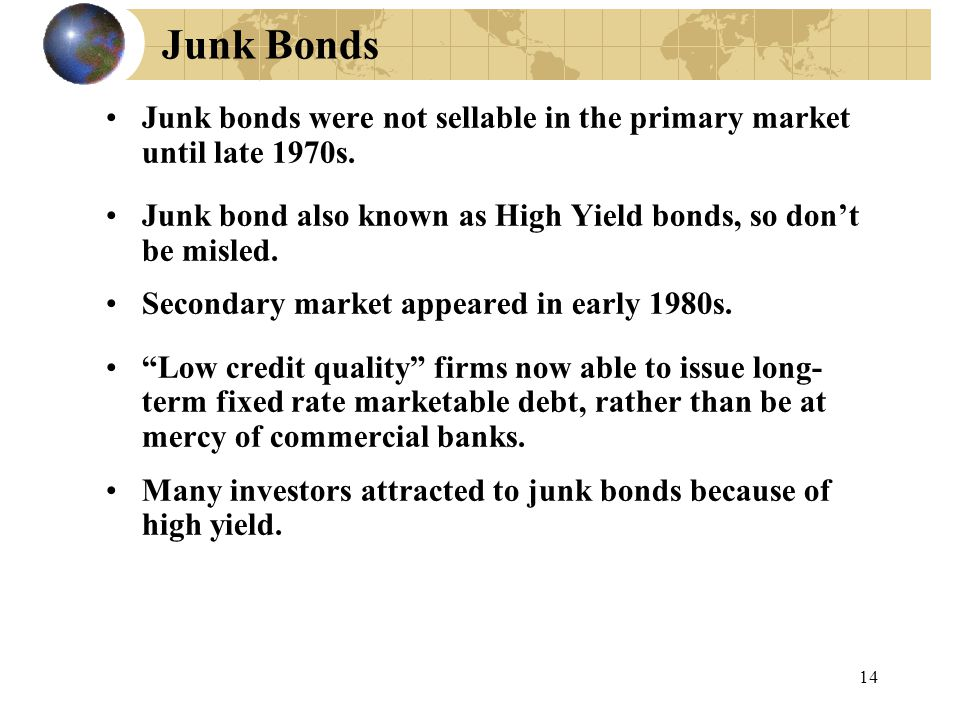 14 Junk Bonds Junk bonds were not sellable in the primary market until late 1970s.