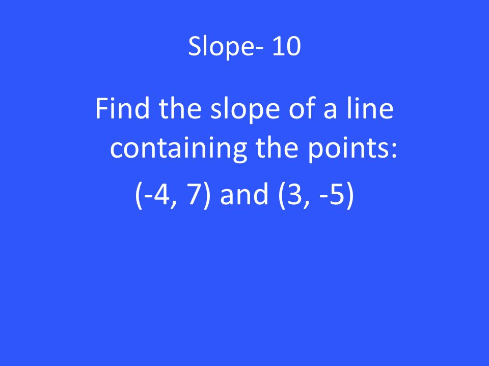Slope- 10 Find the slope of a line containing the points: (-4, 7) and (3, -5)