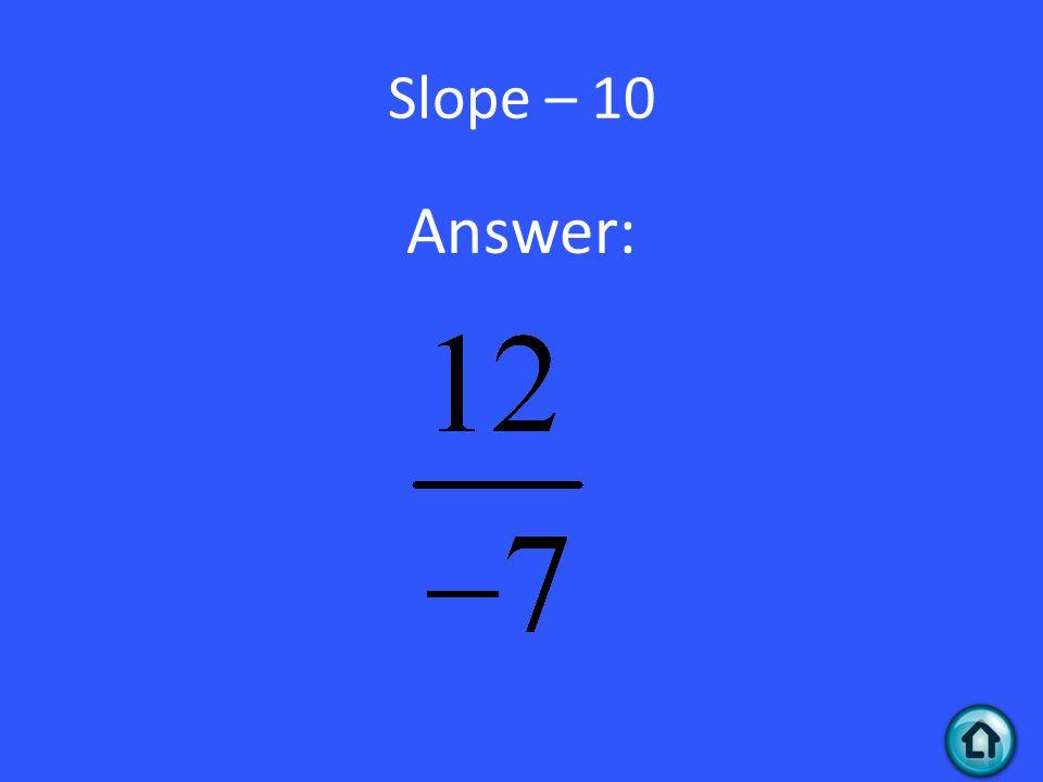 Slope – 10 Answer: