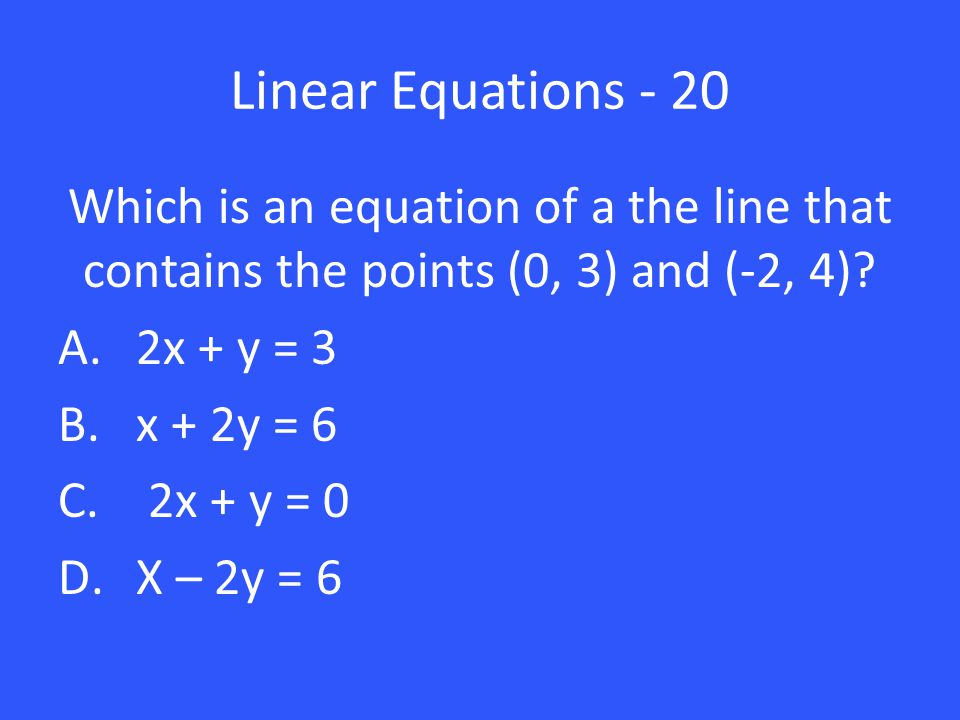 Linear Equations - 20 Which is an equation of a the line that contains the points (0, 3) and (-2, 4)? A.2x + y = 3 B.x + 2y = 6 C. 2x + y = 0 D.X – 2y