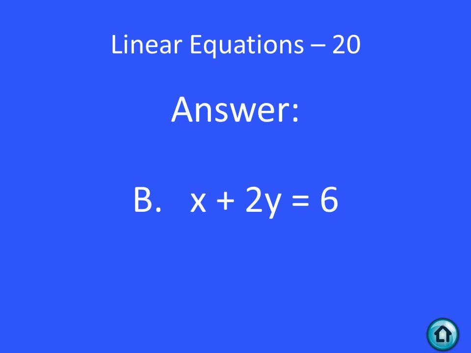 Linear Equations – 20 Answer: B. x + 2y = 6