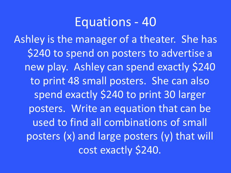 Equations - 40 Ashley is the manager of a theater. She has $240 to spend on posters to advertise a new play. Ashley can spend exactly $240 to print 48