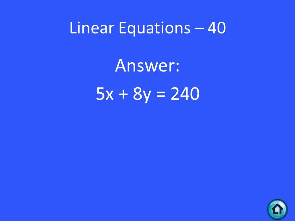 Linear Equations – 40 Answer: 5x + 8y = 240