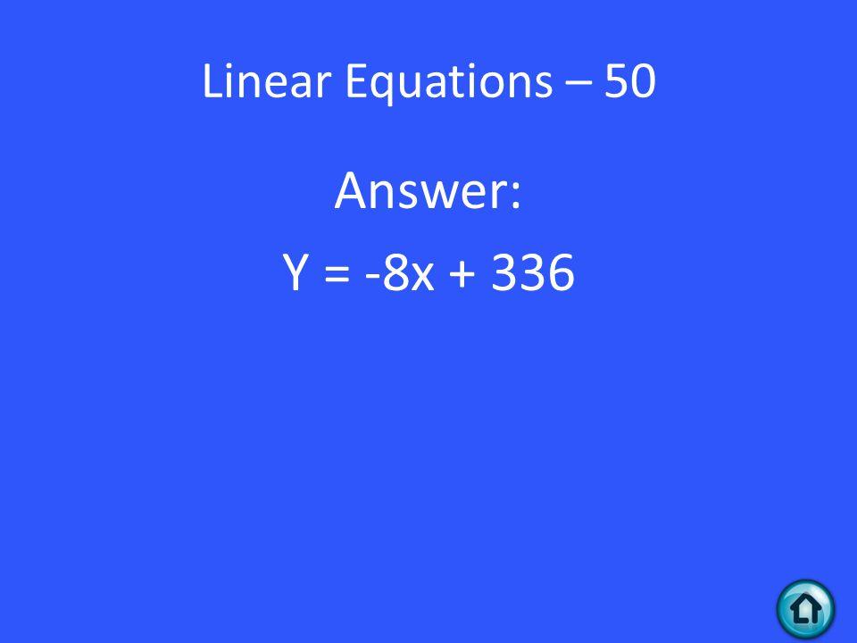 Linear Equations – 50 Answer: Y = -8x + 336