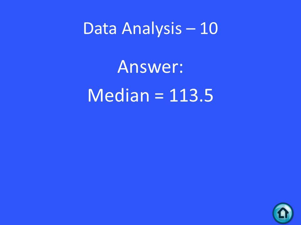 Data Analysis – 10 Answer: Median = 113.5