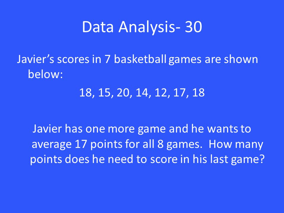 Data Analysis- 30 Javier's scores in 7 basketball games are shown below: 18, 15, 20, 14, 12, 17, 18 Javier has one more game and he wants to average 1