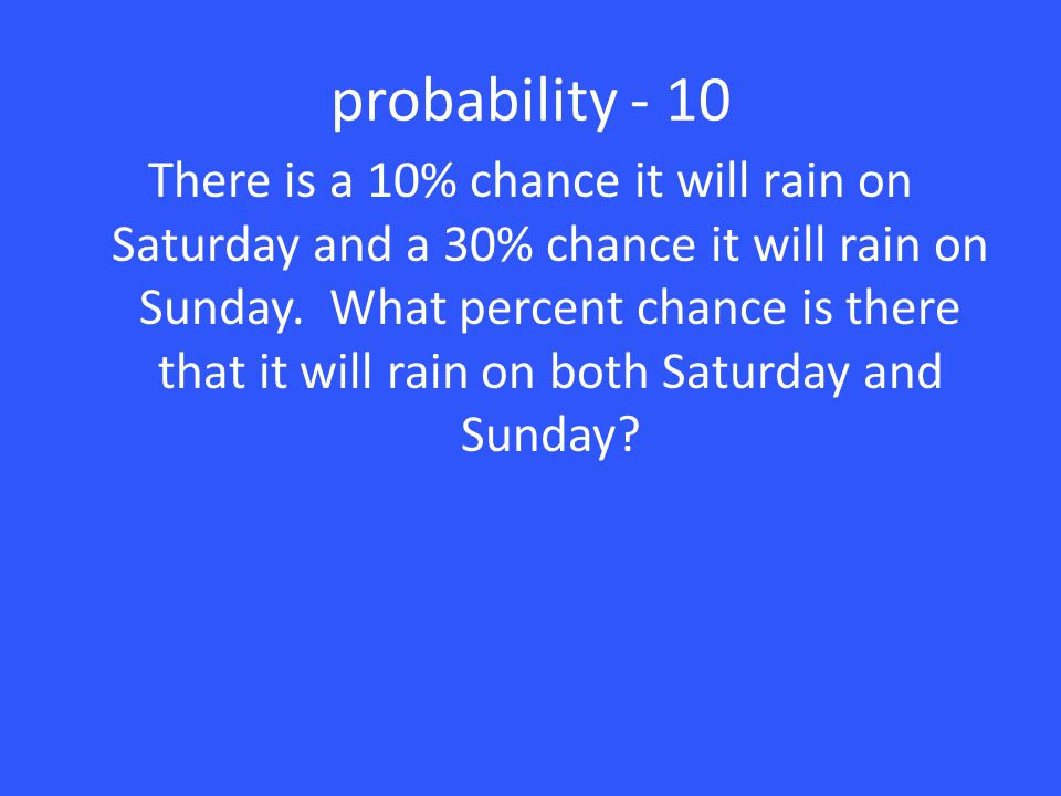 probability - 10 There is a 10% chance it will rain on Saturday and a 30% chance it will rain on Sunday. What percent chance is there that it will rai