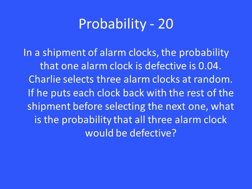 Probability - 20 In a shipment of alarm clocks, the probability that one alarm clock is defective is 0.04. Charlie selects three alarm clocks at rando