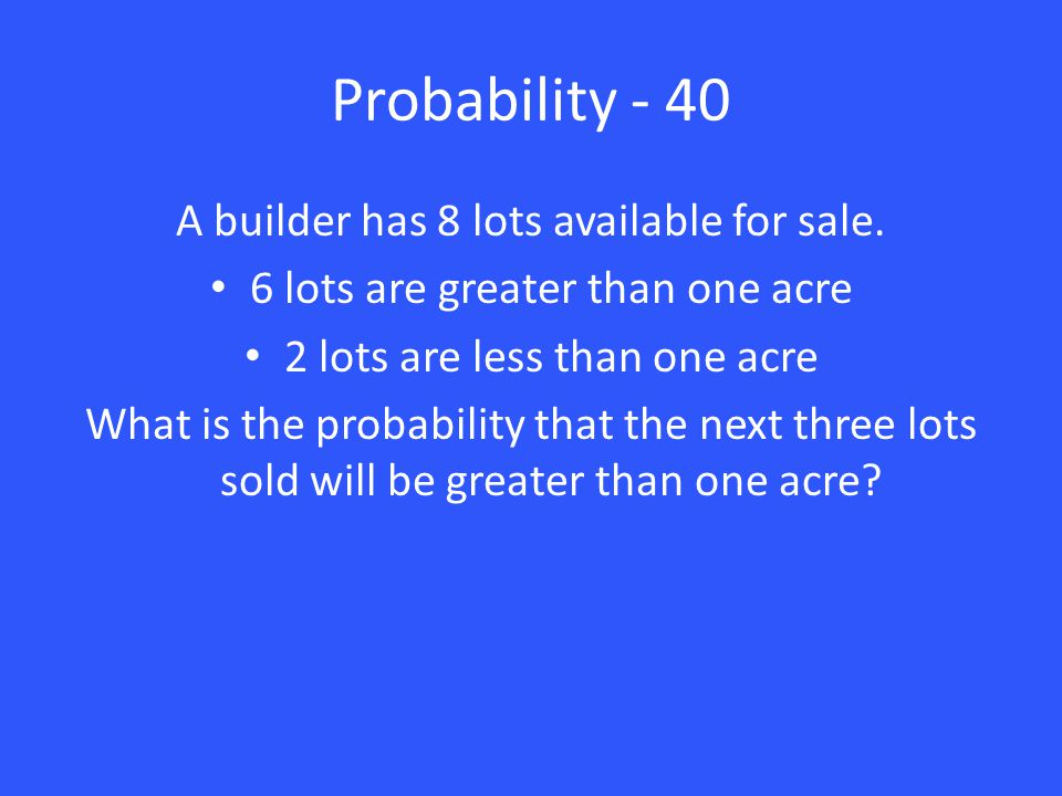 Probability - 40 A builder has 8 lots available for sale. 6 lots are greater than one acre 2 lots are less than one acre What is the probability that
